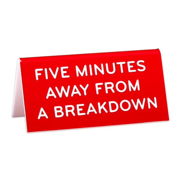 Desk Sign: Five Minutes Away From a Breakdown